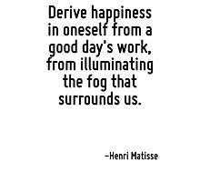 Derive happiness in oneself from a good day's work, from illuminating the fog that surrounds us. Photographic Print