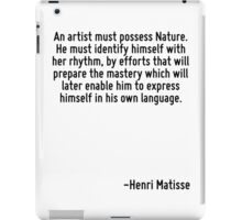 An artist must possess Nature. He must identify himself with her rhythm, by efforts that will prepare the mastery which will later enable him to express himself in his own language. iPad Case/Skin