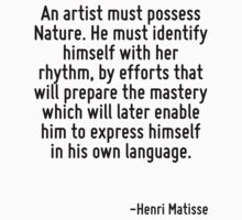 An artist must possess Nature. He must identify himself with her rhythm, by efforts that will prepare the mastery which will later enable him to express himself in his own language. by Quotr
