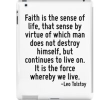 Faith is the sense of life, that sense by virtue of which man does not destroy himself, but continues to live on. It is the force whereby we live. iPad Case/Skin