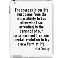 The changes in our life must come from the impossibility to live otherwise than according to the demands of our conscience not from our mental resolution to try a new form of life. iPad Case/Skin