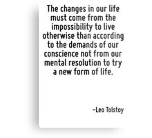 The changes in our life must come from the impossibility to live otherwise than according to the demands of our conscience not from our mental resolution to try a new form of life. Metal Print