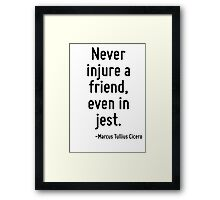 Never injure a friend, even in jest. Framed Print