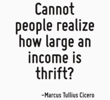 Cannot people realize how large an income is thrift? by Quotr