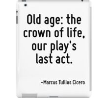 Old age: the crown of life, our play's last act. iPad Case/Skin