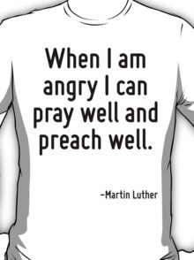 When I am angry I can pray well and preach well. T-Shirt