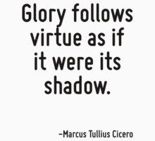 Glory follows virtue as if it were its shadow. by Quotr