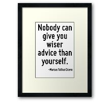 Nobody can give you wiser advice than yourself. Framed Print