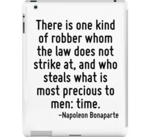 There is one kind of robber whom the law does not strike at, and who steals what is most precious to men: time. iPad Case/Skin