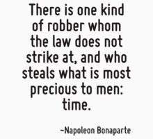 There is one kind of robber whom the law does not strike at, and who steals what is most precious to men: time. by Quotr