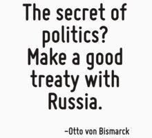 The secret of politics? Make a good treaty with Russia. by Quotr