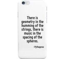 There is geometry in the humming of the strings, there is music in the spacing of the spheres. iPhone Case/Skin