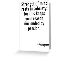 Strength of mind rests in sobriety; for this keeps your reason unclouded by passion. Greeting Card