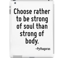 Choose rather to be strong of soul than strong of body. iPad Case/Skin