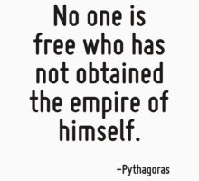 No one is free who has not obtained the empire of himself. by Quotr