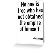 No one is free who has not obtained the empire of himself. Greeting Card