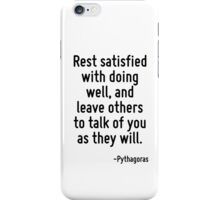 Rest satisfied with doing well, and leave others to talk of you as they will. iPhone Case/Skin