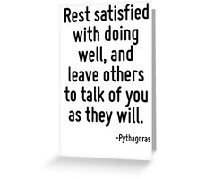 Rest satisfied with doing well, and leave others to talk of you as they will. Greeting Card