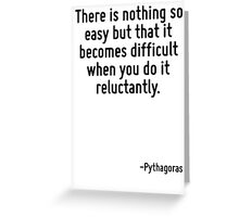 There is nothing so easy but that it becomes difficult when you do it reluctantly. Greeting Card