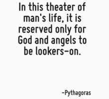 In this theater of man's life, it is reserved only for God and angels to be lookers-on. by Quotr
