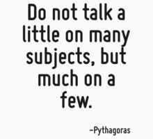 Do not talk a little on many subjects, but much on a few. by Quotr