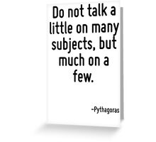 Do not talk a little on many subjects, but much on a few. Greeting Card