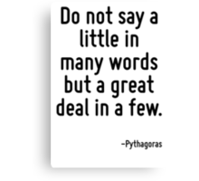 Do not say a little in many words but a great deal in a few. Canvas Print