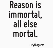Reason is immortal, all else mortal. by Quotr