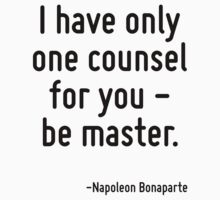 I have only one counsel for you - be master. by Quotr