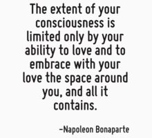 The extent of your consciousness is limited only by your ability to love and to embrace with your love the space around you, and all it contains. by Quotr