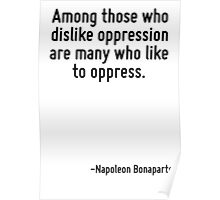 Among those who dislike oppression are many who like to oppress. Poster