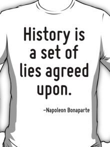 History is a set of lies agreed upon. T-Shirt