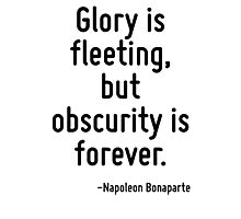 Glory is fleeting, but obscurity is forever. Photographic Print