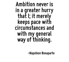 Ambition never is in a greater hurry that I; it merely keeps pace with circumstances and with my general way of thinking. Photographic Print