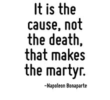 It is the cause, not the death, that makes the martyr. Photographic Print