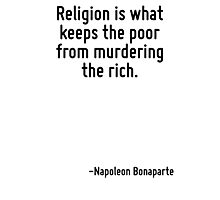 Religion is what keeps the poor from murdering the rich. Photographic Print