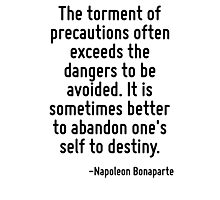 The torment of precautions often exceeds the dangers to be avoided. It is sometimes better to abandon one's self to destiny. Photographic Print