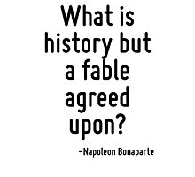 What is history but a fable agreed upon? Photographic Print