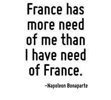 France has more need of me than I have need of France. Photographic Print