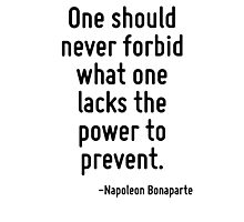 One should never forbid what one lacks the power to prevent. Photographic Print