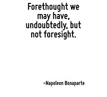 Forethought we may have, undoubtedly, but not foresight. Photographic Print