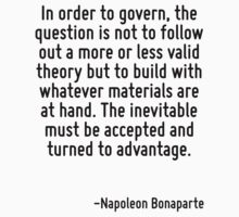 In order to govern, the question is not to follow out a more or less valid theory but to build with whatever materials are at hand. The inevitable must be accepted and turned to advantage. by Quotr