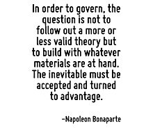 In order to govern, the question is not to follow out a more or less valid theory but to build with whatever materials are at hand. The inevitable must be accepted and turned to advantage. Photographic Print