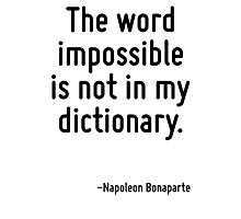 The word impossible is not in my dictionary. Photographic Print