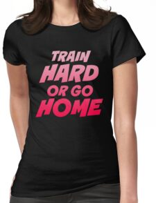 Train Hard or Go Home Womens Fitted T-Shirt