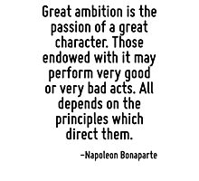 Great ambition is the passion of a great character. Those endowed with it may perform very good or very bad acts. All depends on the principles which direct them. Photographic Print