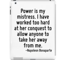 Power is my mistress. I have worked too hard at her conquest to allow anyone to take her away from me. iPad Case/Skin