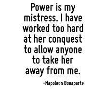 Power is my mistress. I have worked too hard at her conquest to allow anyone to take her away from me. Photographic Print