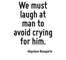 We must laugh at man to avoid crying for him. Photographic Print
