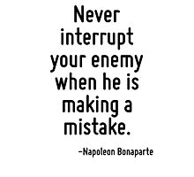 Never interrupt your enemy when he is making a mistake. Photographic Print